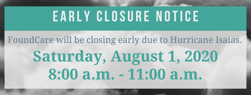 Due to Hurricane Isaias, FoundCare will be closing early on Saturday, August 1, 2020. Hours of operation will be from 8:00 a.m. - 11:00 a.m. on Saturday.
